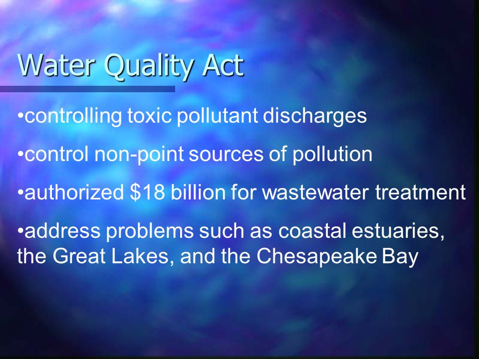 Water Quality Act controlling toxic pollutant discharges control non-point sources of pollution authorized $18 billion for wastewater treatment address problems such as coastal estuaries, the Great Lakes, and the Chesapeake Bay