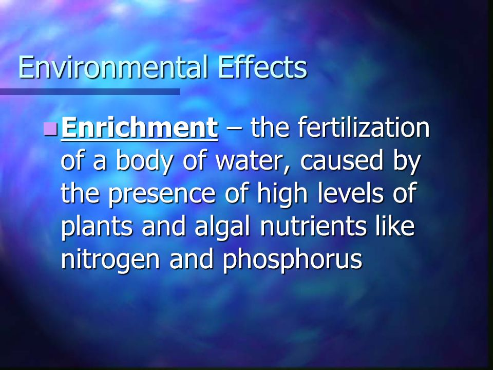 Environmental Effects Enrichment – the fertilization of a body of water, caused by the presence of high levels of plants and algal nutrients like nitrogen and phosphorus Enrichment – the fertilization of a body of water, caused by the presence of high levels of plants and algal nutrients like nitrogen and phosphorus