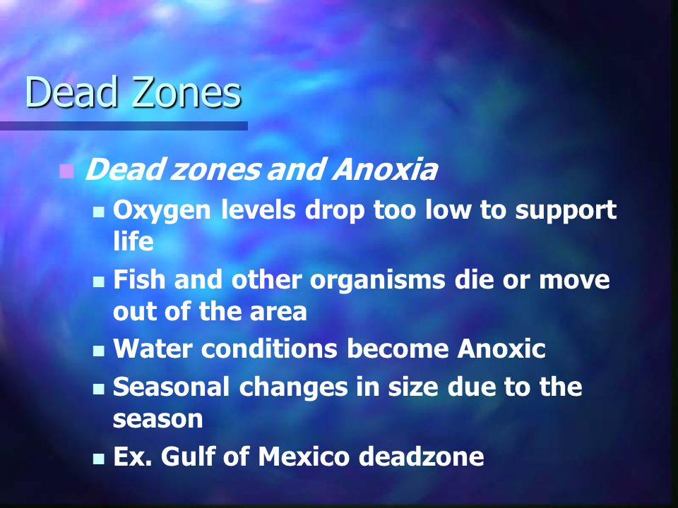 Dead Zones Dead zones and Anoxia Oxygen levels drop too low to support life Fish and other organisms die or move out of the area Water conditions become Anoxic Seasonal changes in size due to the season Ex.