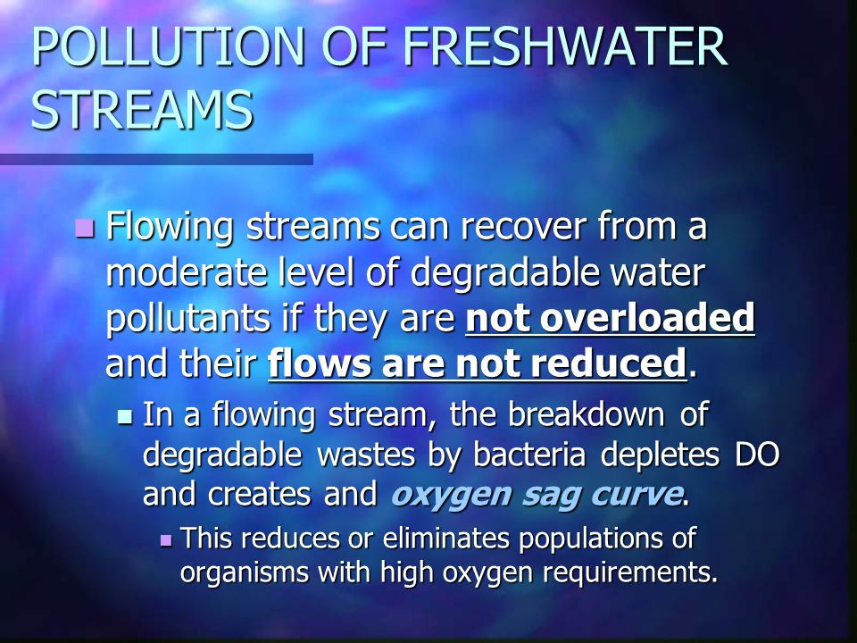 POLLUTION OF FRESHWATER STREAMS Flowing streams can recover from a moderate level of degradable water pollutants if they are not overloaded and their flows are not reduced.