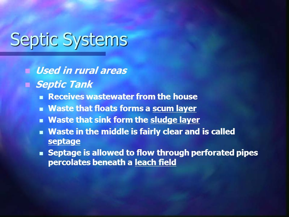 Septic Systems Used in rural areas Septic Tank Receives wastewater from the house Waste that floats forms a scum layer Waste that sink form the sludge layer Waste in the middle is fairly clear and is called septage Septage is allowed to flow through perforated pipes percolates beneath a leach field