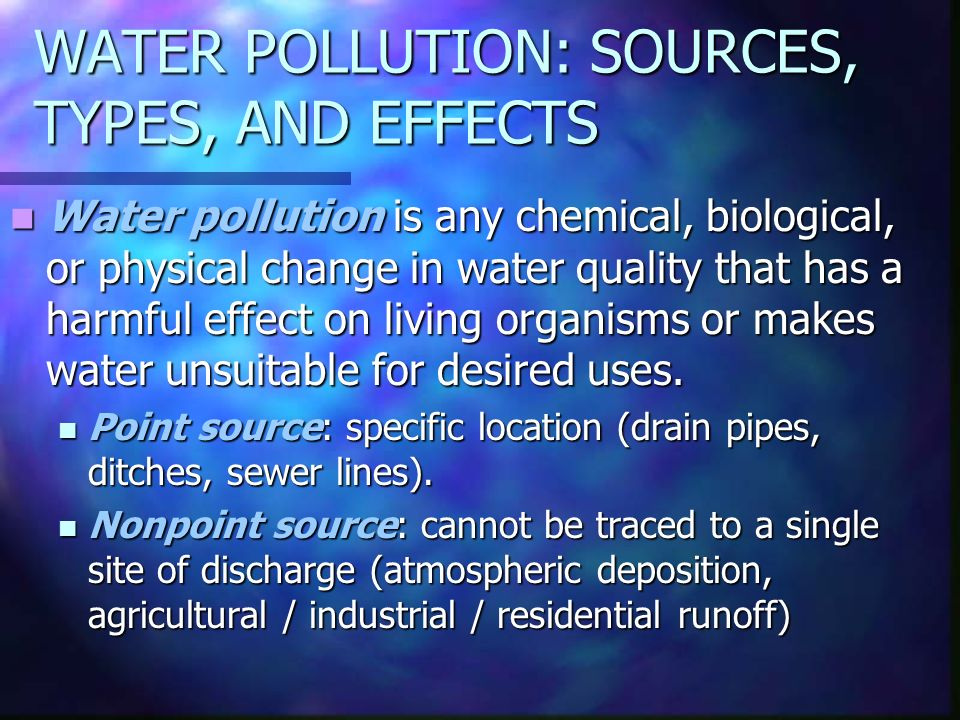 WATER POLLUTION: SOURCES, TYPES, AND EFFECTS Water pollution is any chemical, biological, or physical change in water quality that has a harmful effect on living organisms or makes water unsuitable for desired uses.
