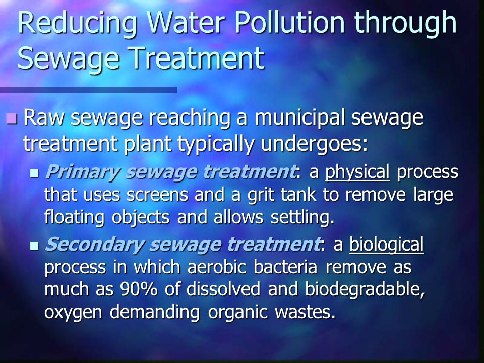 Reducing Water Pollution through Sewage Treatment Raw sewage reaching a municipal sewage treatment plant typically undergoes: Raw sewage reaching a municipal sewage treatment plant typically undergoes: Primary sewage treatment: a physical process that uses screens and a grit tank to remove large floating objects and allows settling.