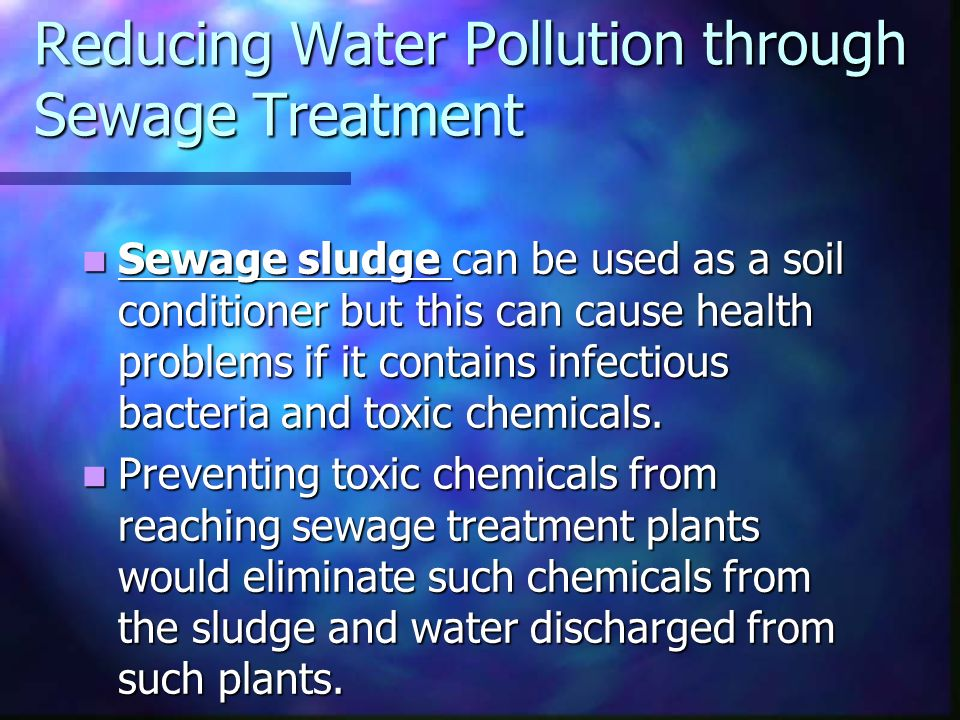 Reducing Water Pollution through Sewage Treatment Sewage sludge can be used as a soil conditioner but this can cause health problems if it contains infectious bacteria and toxic chemicals.