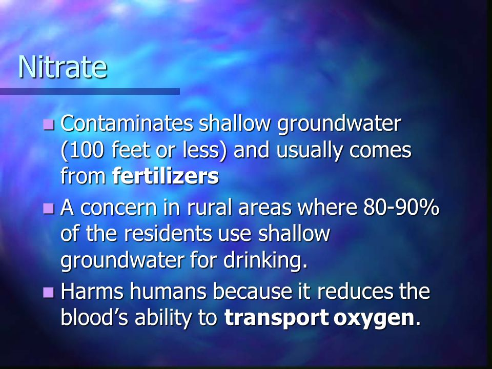Nitrate Contaminates shallow groundwater (100 feet or less) and usually comes from fertilizers Contaminates shallow groundwater (100 feet or less) and usually comes from fertilizers A concern in rural areas where 80-90% of the residents use shallow groundwater for drinking.
