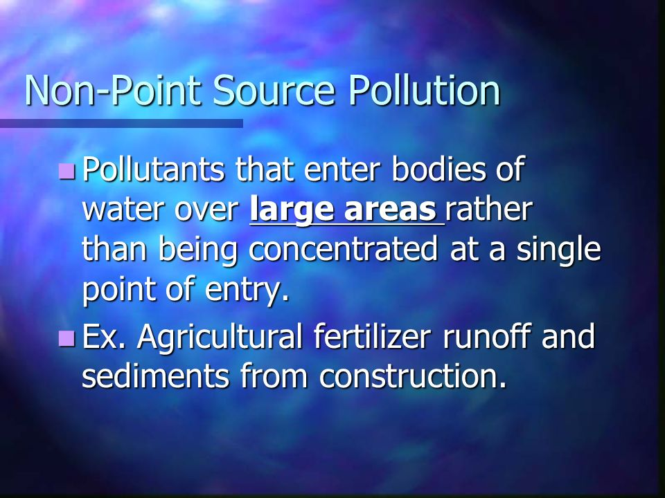 Non-Point Source Pollution Pollutants that enter bodies of water over large areas rather than being concentrated at a single point of entry.