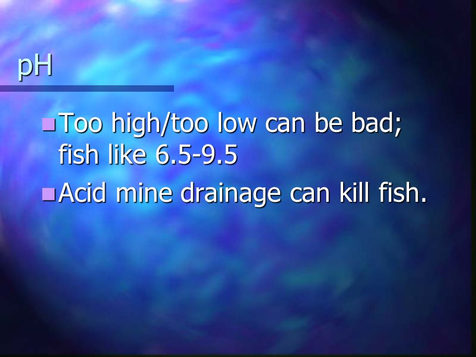 pH Too high/too low can be bad; fish like Too high/too low can be bad; fish like Acid mine drainage can kill fish.