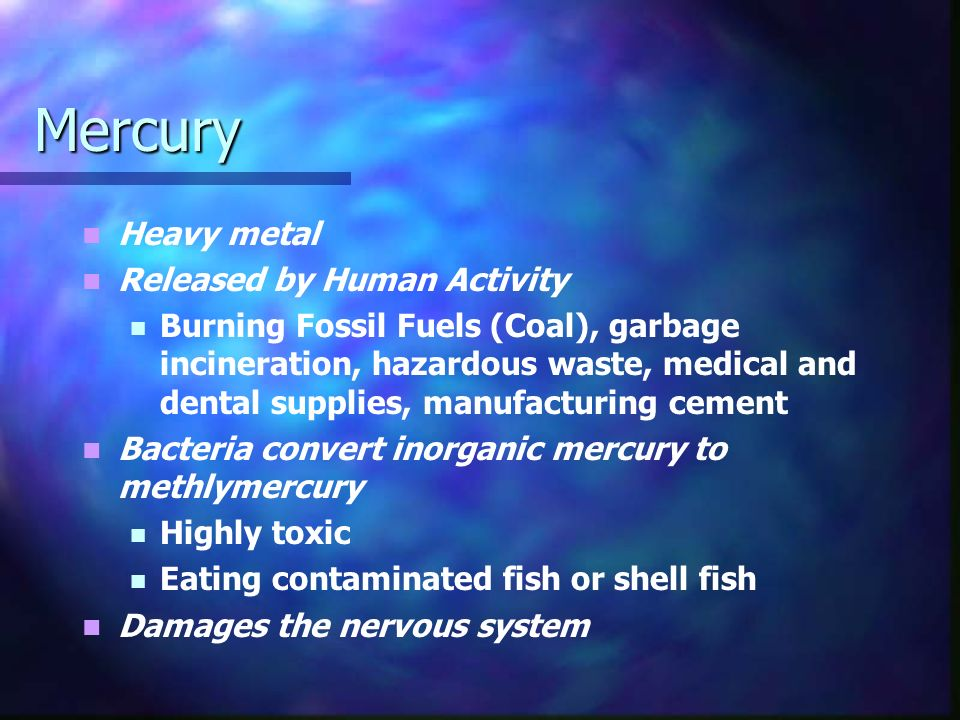 Mercury Heavy metal Released by Human Activity Burning Fossil Fuels (Coal), garbage incineration, hazardous waste, medical and dental supplies, manufacturing cement Bacteria convert inorganic mercury to methlymercury Highly toxic Eating contaminated fish or shell fish Damages the nervous system