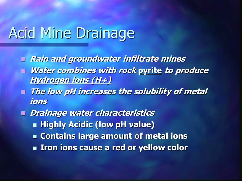 Acid Mine Drainage Rain and groundwater infiltrate mines Rain and groundwater infiltrate mines Water combines with rock pyrite to produce Hydrogen ions (H+) Water combines with rock pyrite to produce Hydrogen ions (H+) The low pH increases the solubility of metal ions The low pH increases the solubility of metal ions Drainage water characteristics Drainage water characteristics Highly Acidic (low pH value) Highly Acidic (low pH value) Contains large amount of metal ions Contains large amount of metal ions Iron ions cause a red or yellow color Iron ions cause a red or yellow color