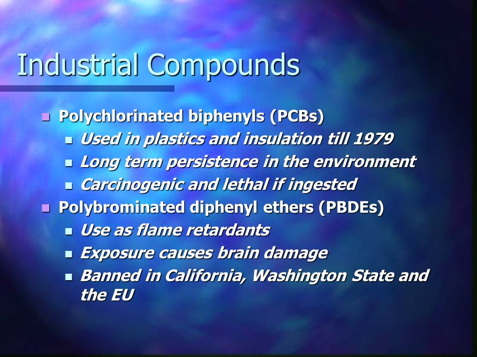 Industrial Compounds Polychlorinated biphenyls (PCBs) Polychlorinated biphenyls (PCBs) Used in plastics and insulation till 1979 Used in plastics and insulation till 1979 Long term persistence in the environment Long term persistence in the environment Carcinogenic and lethal if ingested Carcinogenic and lethal if ingested Polybrominated diphenyl ethers (PBDEs) Polybrominated diphenyl ethers (PBDEs) Use as flame retardants Use as flame retardants Exposure causes brain damage Exposure causes brain damage Banned in California, Washington State and the EU Banned in California, Washington State and the EU