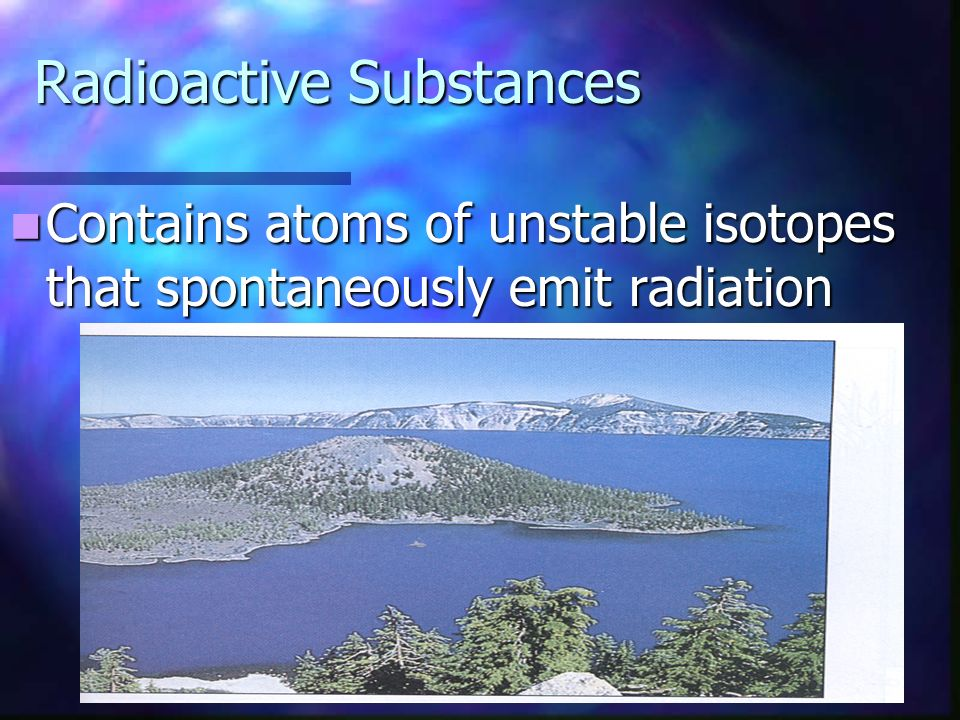 Radioactive Substances Contains atoms of unstable isotopes that spontaneously emit radiation Contains atoms of unstable isotopes that spontaneously emit radiation