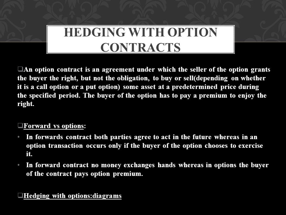  An option contract is an agreement under which the seller of the option grants the buyer the right, but not the obligation, to buy or sell(depending on whether it is a call option or a put option) some asset at a predetermined price during the specified period.