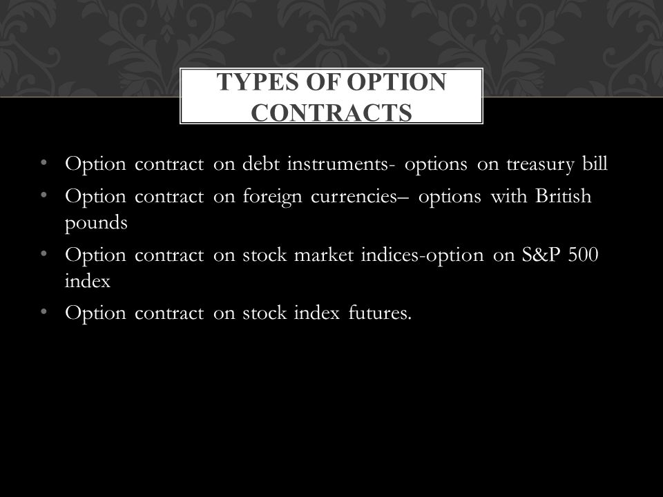 Option contract on debt instruments- options on treasury bill Option contract on foreign currencies– options with British pounds Option contract on stock market indices-option on S&P 500 index Option contract on stock index futures.