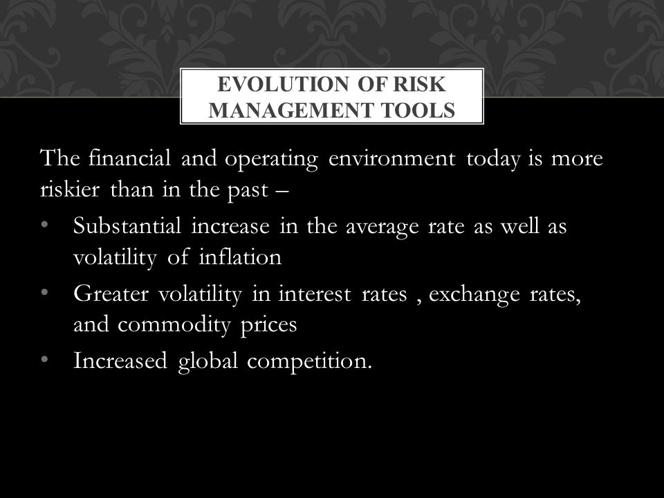 The financial and operating environment today is more riskier than in the past – Substantial increase in the average rate as well as volatility of inflation Greater volatility in interest rates, exchange rates, and commodity prices Increased global competition.