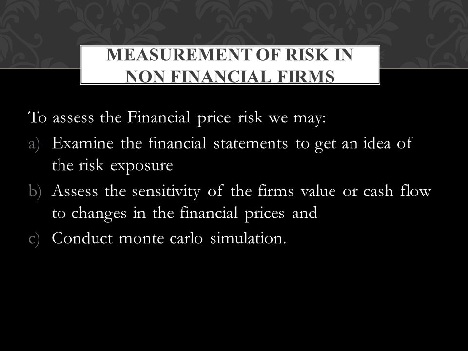 To assess the Financial price risk we may: a)Examine the financial statements to get an idea of the risk exposure b)Assess the sensitivity of the firms value or cash flow to changes in the financial prices and c)Conduct monte carlo simulation.