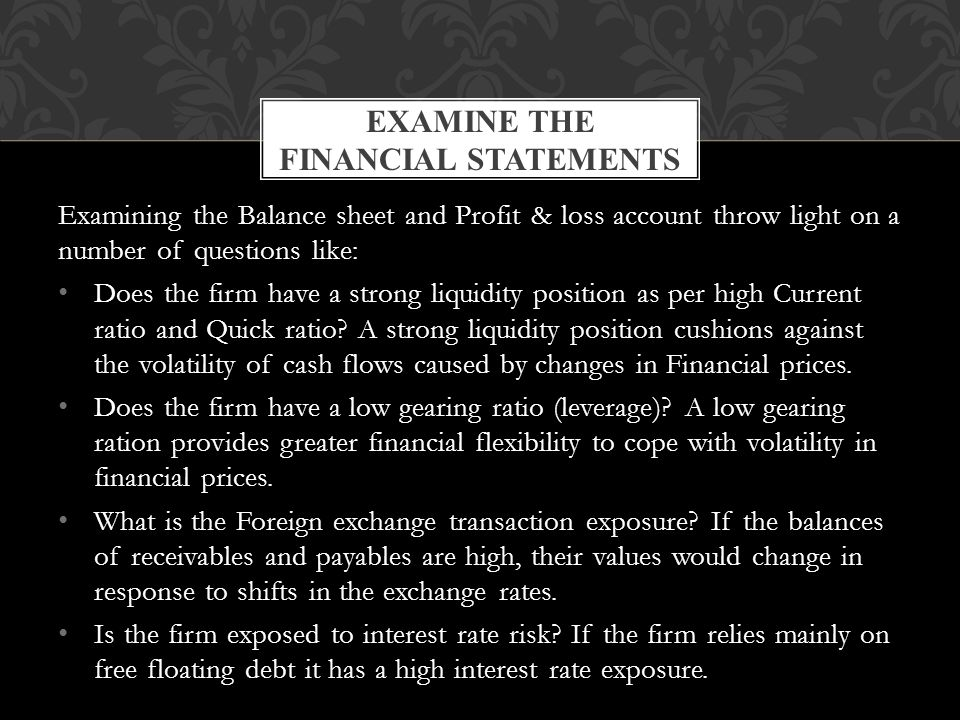 Examining the Balance sheet and Profit & loss account throw light on a number of questions like: Does the firm have a strong liquidity position as per high Current ratio and Quick ratio.