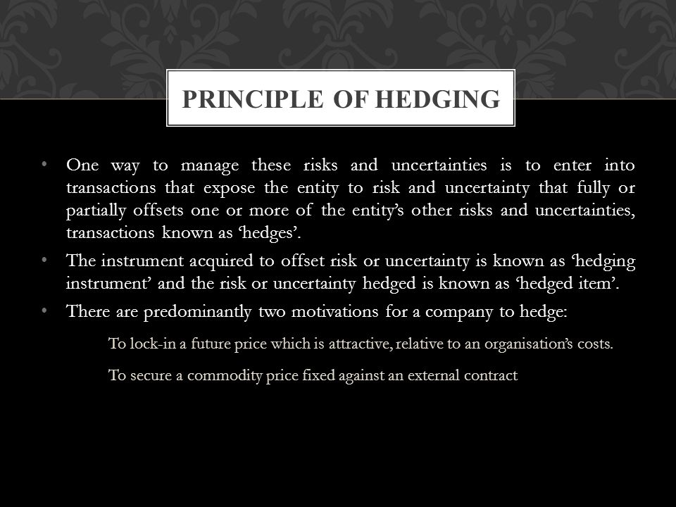 One way to manage these risks and uncertainties is to enter into transactions that expose the entity to risk and uncertainty that fully or partially offsets one or more of the entity's other risks and uncertainties, transactions known as 'hedges'.
