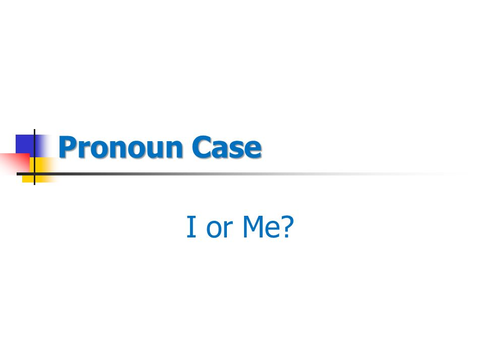 Pronoun Case I or Me PRONOUN CASE DEPENDS ON HOW THE PRONOUN IS – Pronoun Case Worksheet