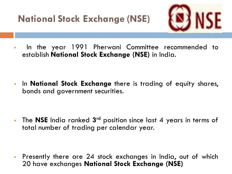National Stock Exchange (NSE) 11  In the year 1991 Pherwani Committee recommended to establish National Stock Exchange (NSE) in India.