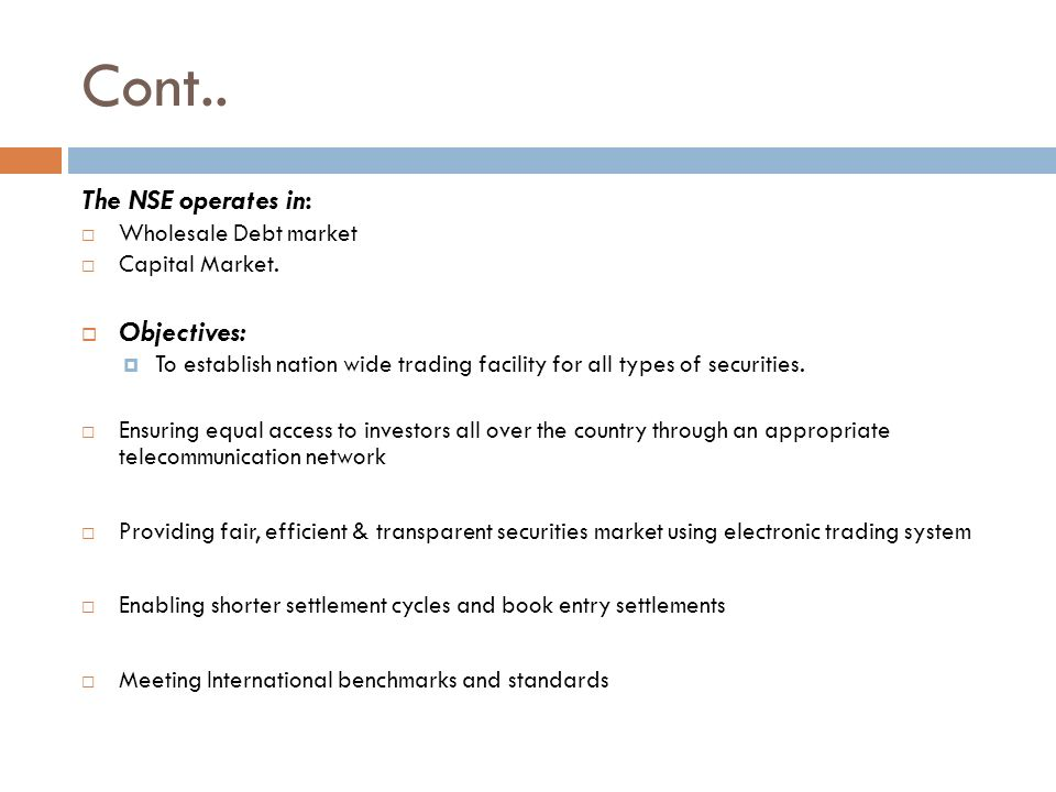 Cont.. The NSE operates in:  Wholesale Debt market  Capital Market.