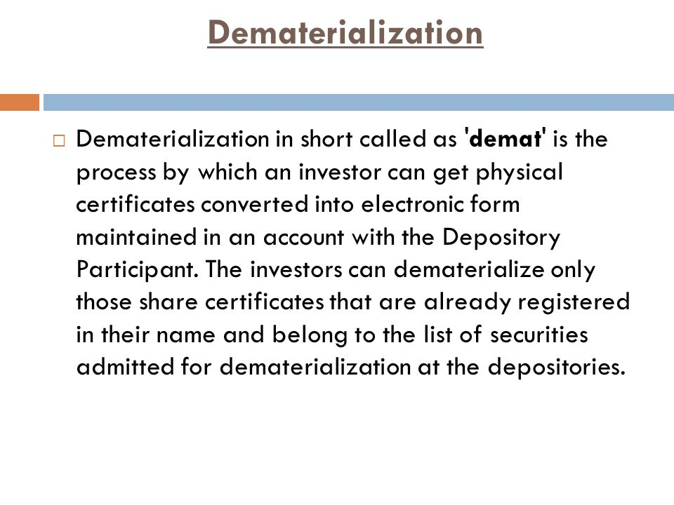Dematerialization  Dematerialization in short called as demat is the process by which an investor can get physical certificates converted into electronic form maintained in an account with the Depository Participant.