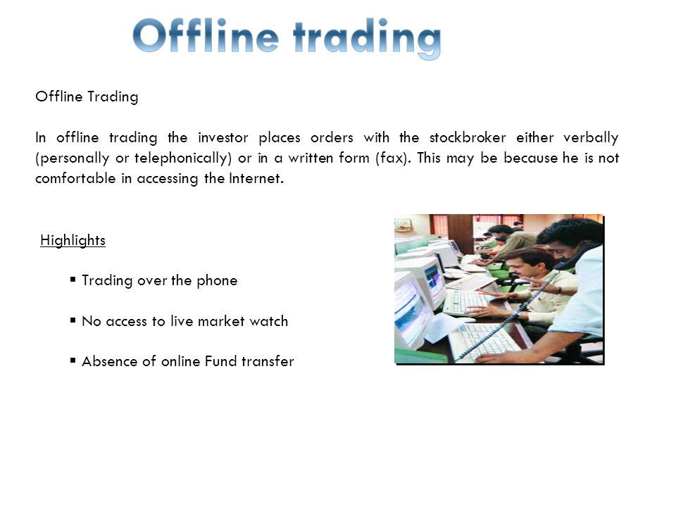Offline Trading In offline trading the investor places orders with the stockbroker either verbally (personally or telephonically) or in a written form (fax).