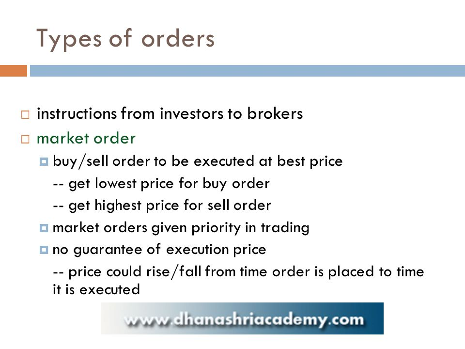 Types of orders  instructions from investors to brokers  market order  buy/sell order to be executed at best price -- get lowest price for buy order -- get highest price for sell order  market orders given priority in trading  no guarantee of execution price -- price could rise/fall from time order is placed to time it is executed