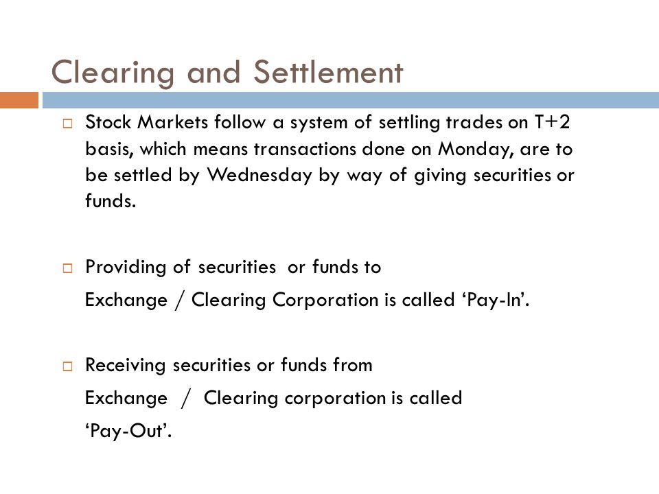 Clearing and Settlement  Stock Markets follow a system of settling trades on T+2 basis, which means transactions done on Monday, are to be settled by Wednesday by way of giving securities or funds.