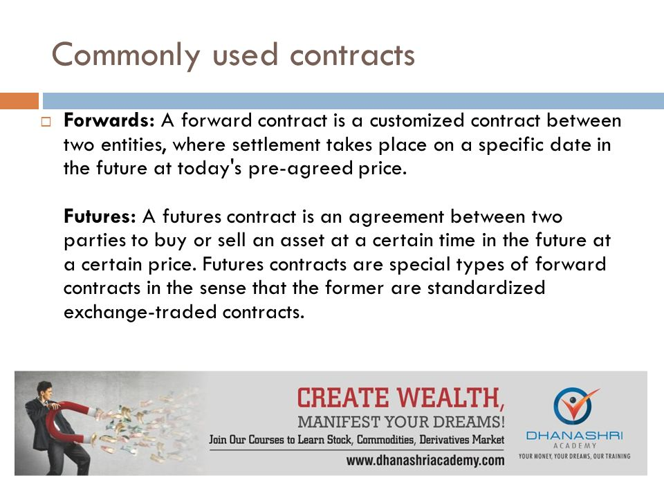 Commonly used contracts  Forwards: A forward contract is a customized contract between two entities, where settlement takes place on a specific date in the future at today s pre-agreed price.