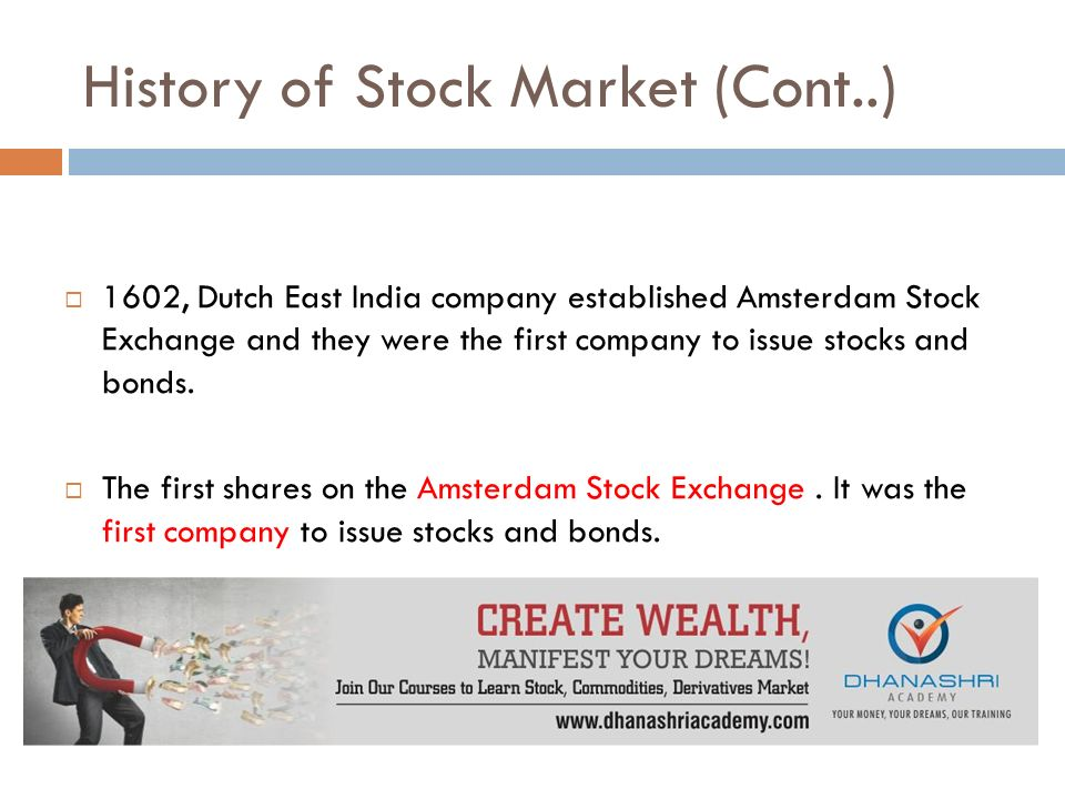 History of Stock Market (Cont..)  1602, Dutch East India company established Amsterdam Stock Exchange and they were the first company to issue stocks and bonds.