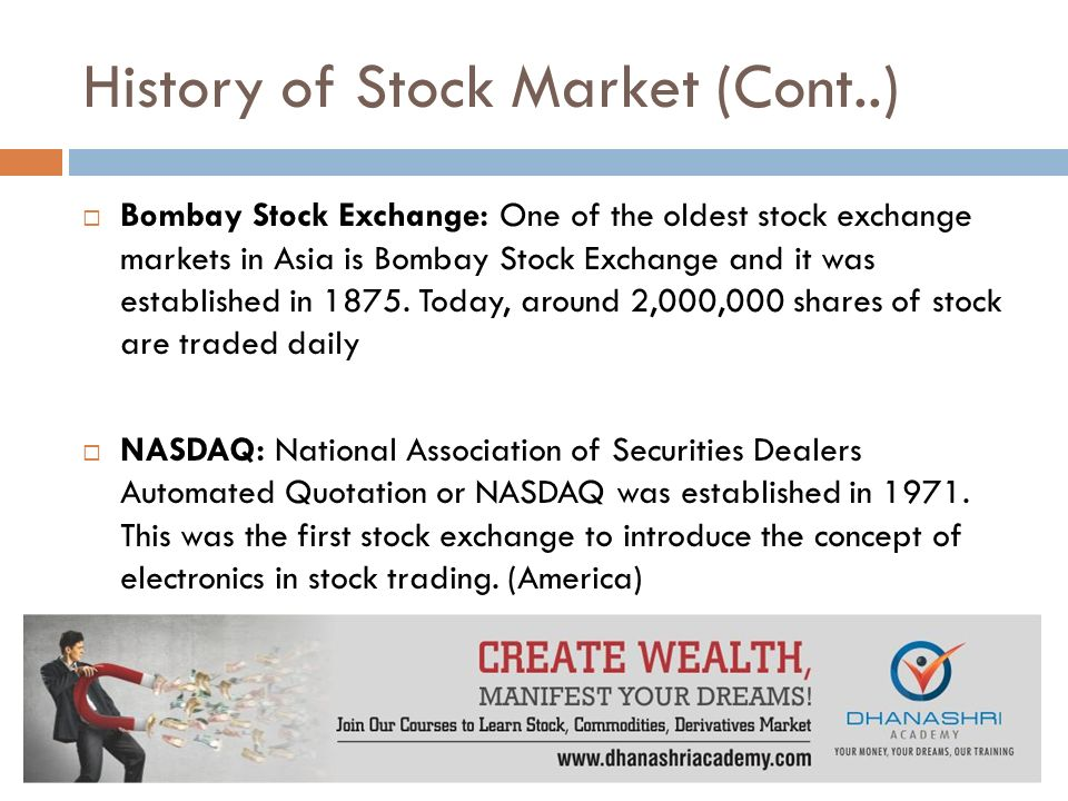 History of Stock Market (Cont..)  Bombay Stock Exchange: One of the oldest stock exchange markets in Asia is Bombay Stock Exchange and it was established in 1875.