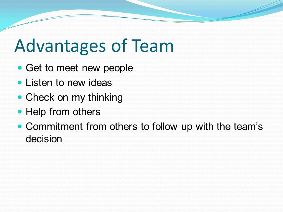 Advantages of Team Get to meet new people Listen to new ideas Check on my thinking Help from others Commitment from others to follow up with the team'