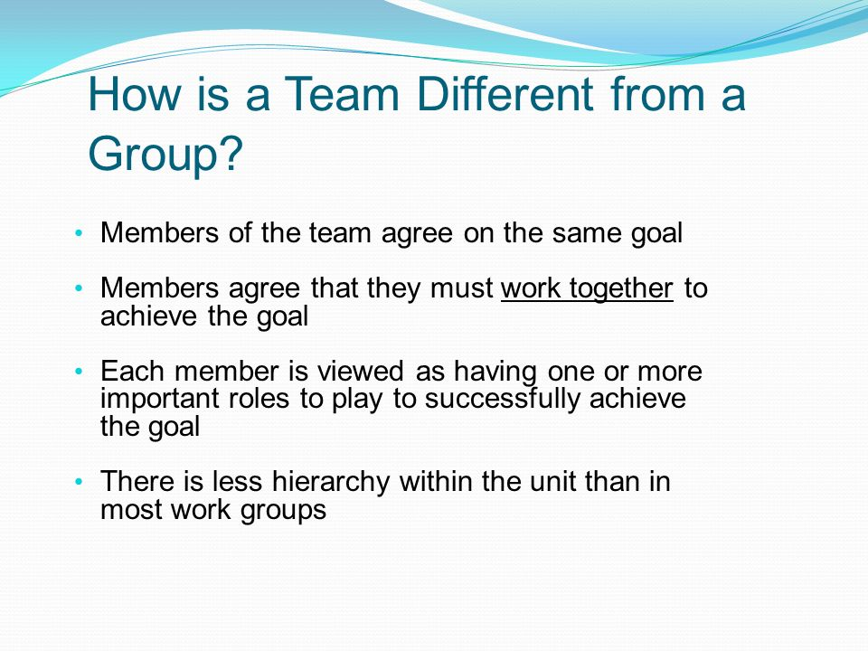 How is a Team Different from a Group? Members of the team agree on the same goal Members agree that they must work together to achieve the goal Each m