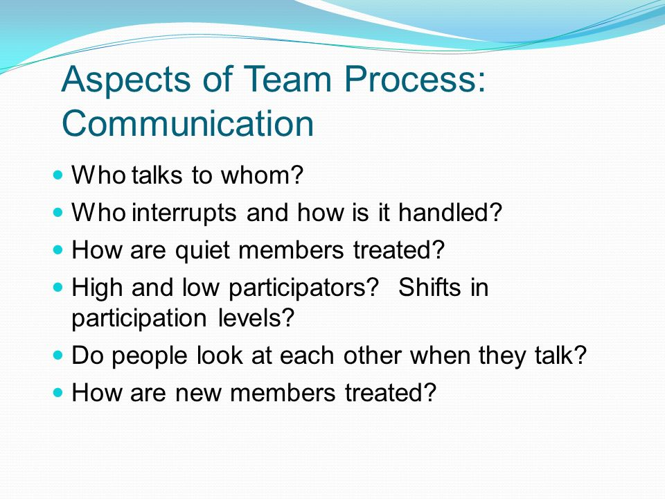 Aspects of Team Process: Communication Who talks to whom? Who interrupts and how is it handled? How are quiet members treated? High and low participat