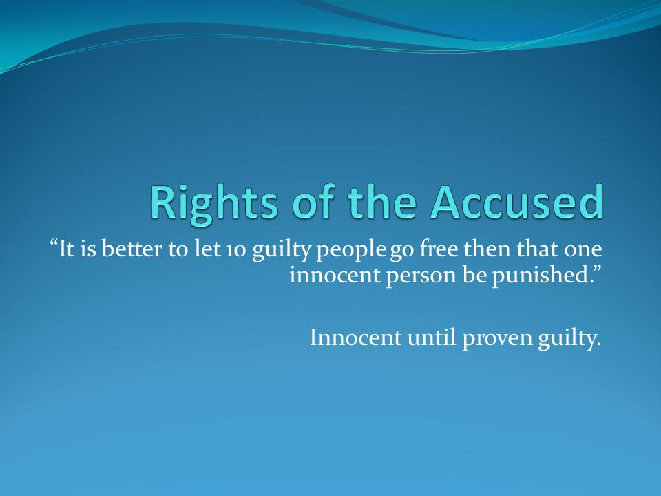 It is better to let 10 guilty people go free then that one innocent person be punished. Innocent until proven guilty.