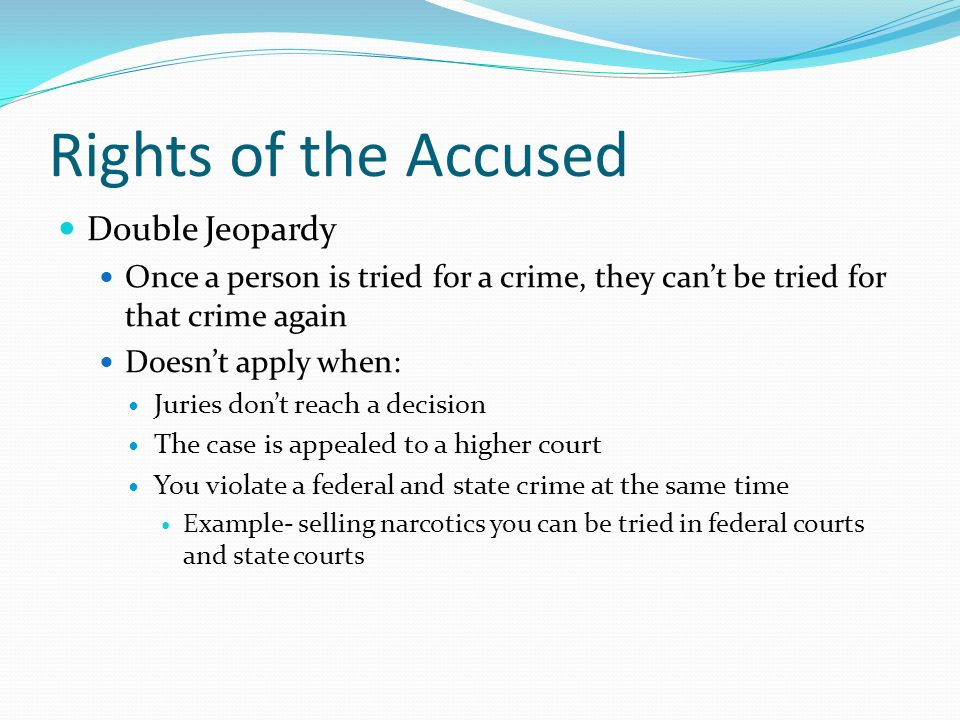 Rights of the Accused Double Jeopardy Once a person is tried for a crime, they can't be tried for that crime again Doesn't apply when: Juries don't reach a decision The case is appealed to a higher court You violate a federal and state crime at the same time Example- selling narcotics you can be tried in federal courts and state courts