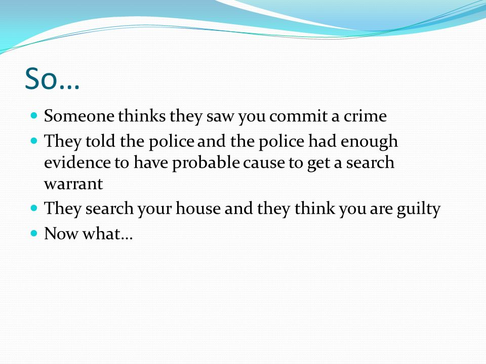 So… Someone thinks they saw you commit a crime They told the police and the police had enough evidence to have probable cause to get a search warrant They search your house and they think you are guilty Now what…