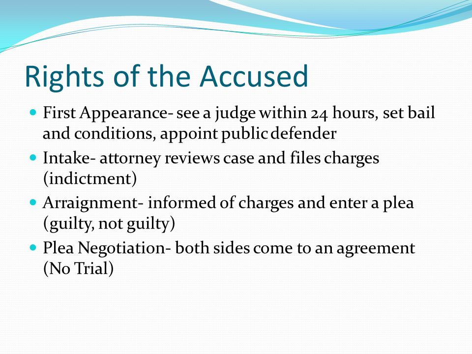 Rights of the Accused First Appearance- see a judge within 24 hours, set bail and conditions, appoint public defender Intake- attorney reviews case and files charges (indictment) Arraignment- informed of charges and enter a plea (guilty, not guilty) Plea Negotiation- both sides come to an agreement (No Trial)