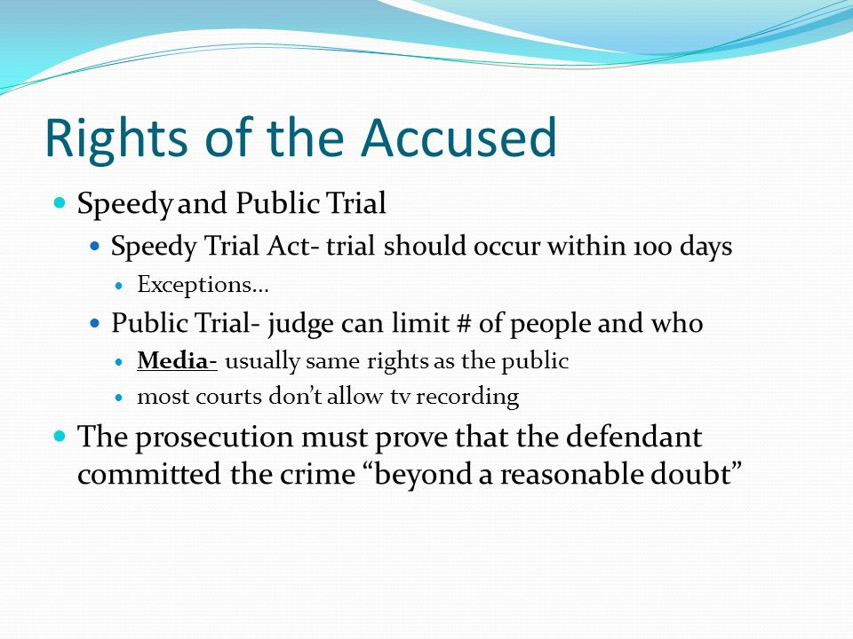 Rights of the Accused Speedy and Public Trial Speedy Trial Act- trial should occur within 100 days Exceptions… Public Trial- judge can limit # of people and who Media- usually same rights as the public most courts don't allow tv recording The prosecution must prove that the defendant committed the crime beyond a reasonable doubt