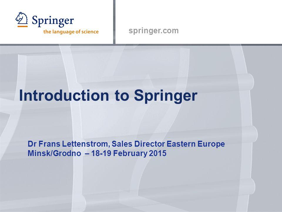 springer.com Introduction to Springer Dr Frans Lettenstrom, Sales Director Eastern Europe Minsk/Grodno – 18-19 February 2015
