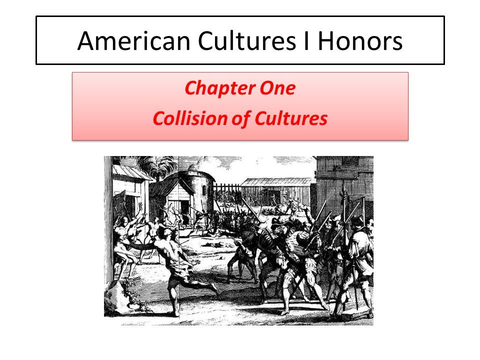 American Cultures I Honors Chapter One Collision of Cultures Chapter One Collision of Cultures
