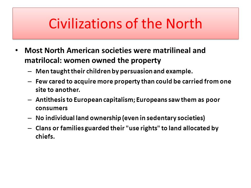 Civilizations of the North Most North American societies were matrilineal and matrilocal: women owned the property – Men taught their children by persuasion and example.