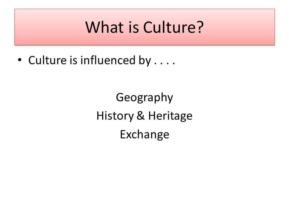 What is Culture Culture is influenced by.... Geography History & Heritage Exchange