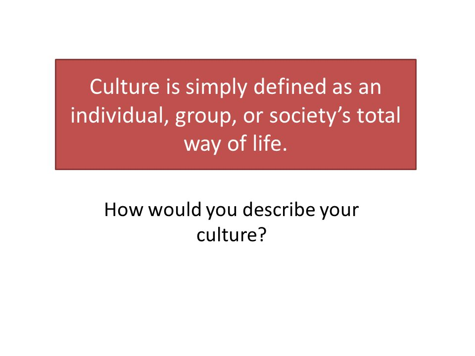 Culture is simply defined as an individual, group, or society's total way of life.