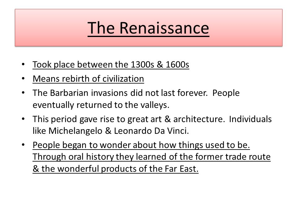 The Renaissance Took place between the 1300s & 1600s Means rebirth of civilization The Barbarian invasions did not last forever.