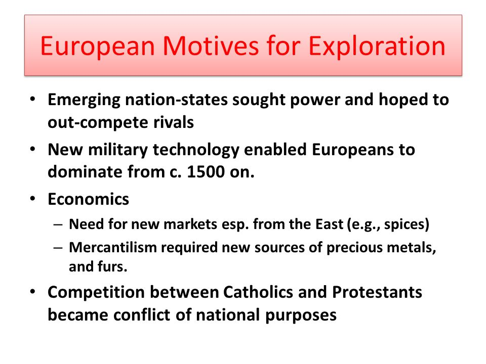 European Motives for Exploration Emerging nation-states sought power and hoped to out-compete rivals New military technology enabled Europeans to dominate from c.