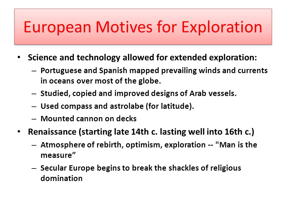 European Motives for Exploration Science and technology allowed for extended exploration: – Portuguese and Spanish mapped prevailing winds and currents in oceans over most of the globe.