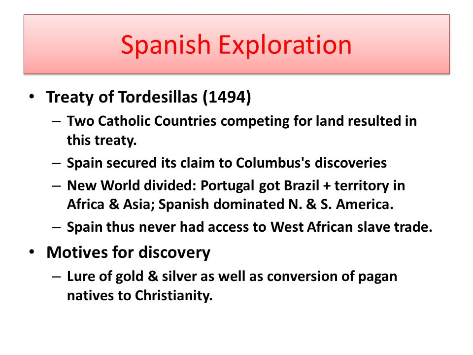Spanish Exploration Treaty of Tordesillas (1494) – Two Catholic Countries competing for land resulted in this treaty.
