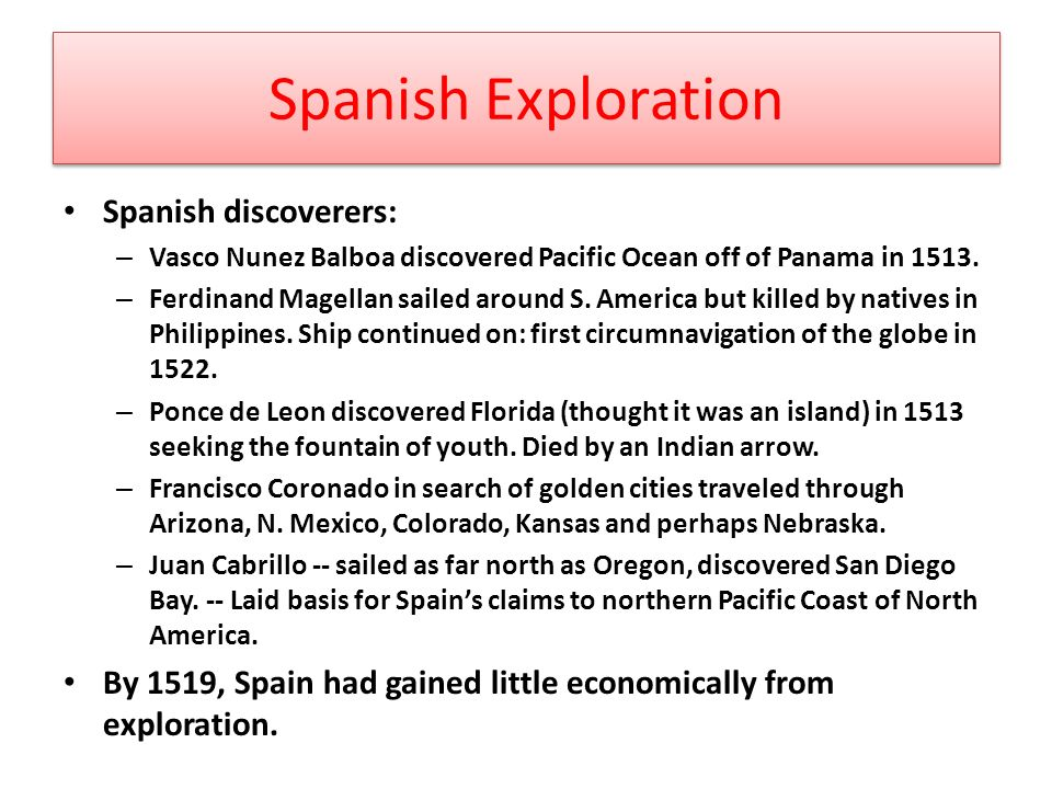 Spanish Exploration Spanish discoverers: – Vasco Nunez Balboa discovered Pacific Ocean off of Panama in 1513.