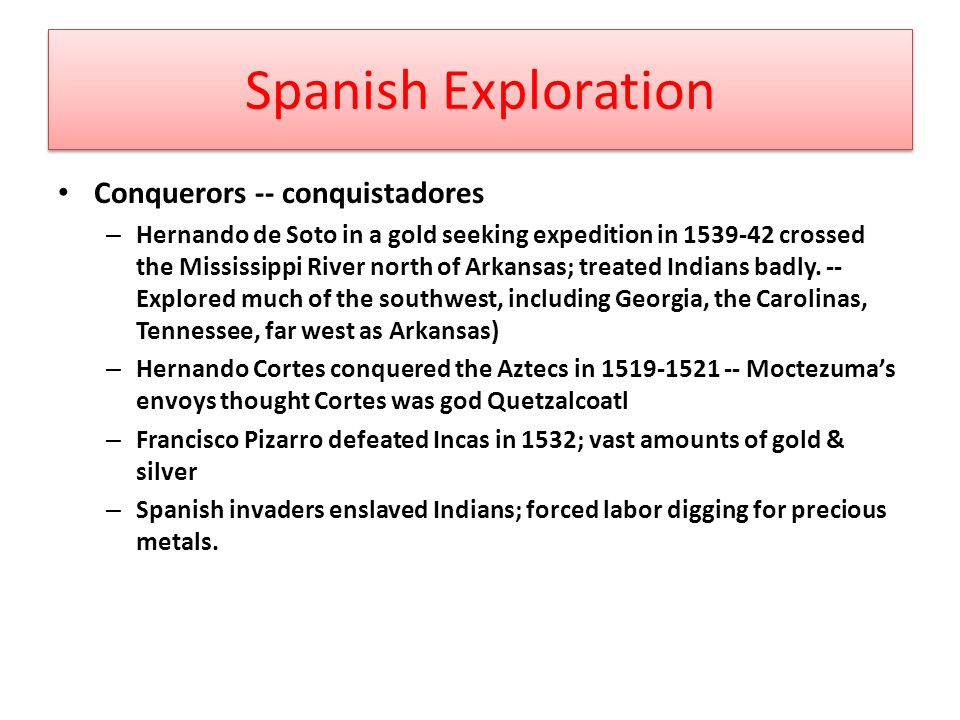Spanish Exploration Conquerors -- conquistadores – Hernando de Soto in a gold seeking expedition in crossed the Mississippi River north of Arkansas; treated Indians badly.
